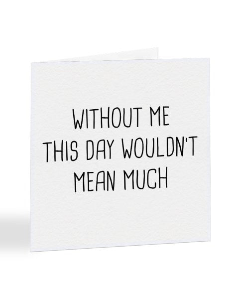 Without Me This Day Wouldn't Mean Much - Mother's - Father's Day Greetings Card