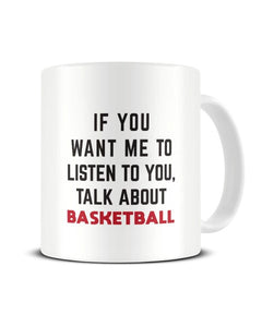 If You Want Me To Listen To You Talk About Basketball Sports Ceramic Mug