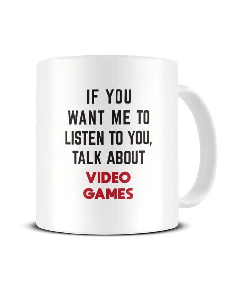 If You Want Me To Listen To You Talk About VIDEO GAMES Funny Ceramic Mug
