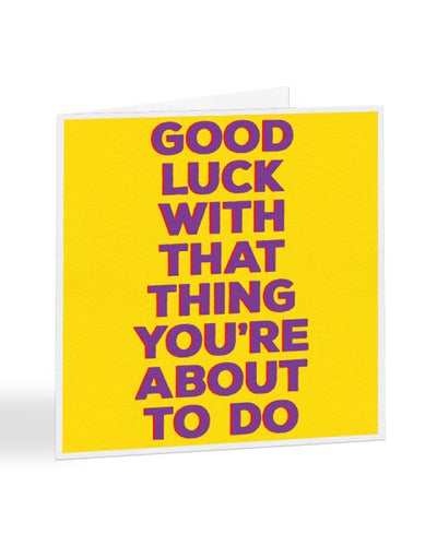 Good Luck With That Thing You're About To Do - Good Luck Card Greetings