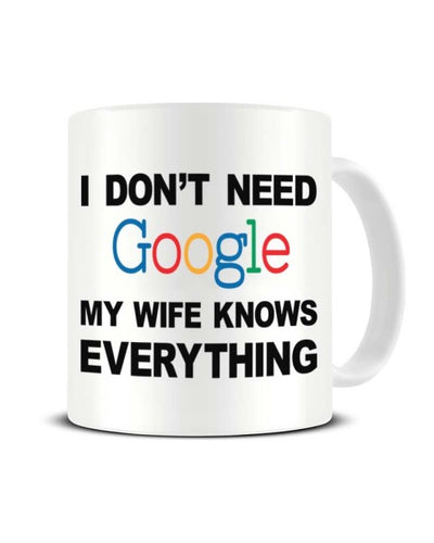 I Don't Need Google My Wife Knows Everything - Funny Ceramic Mug