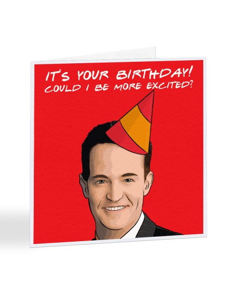 Could I Be More Excited - Chandler Bing - Friends - Birthday Greetings Card
