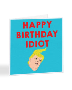 Happy Birthday Idiot - Donald Trump Humour Birthday Greetings Card