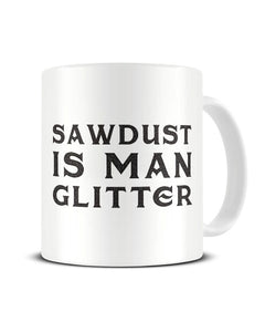 Sawdust Is Man Glitter - Funny Ceramic Mug