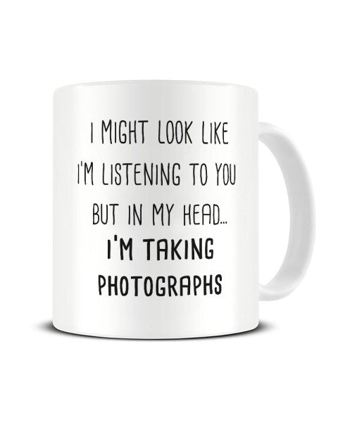 I Might Look Like I'm Listening - Taking Photographs Ceramic Mug