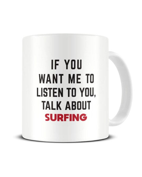 If You Want Me To Listen To You Talk About SURFING Funny Ceramic Mug