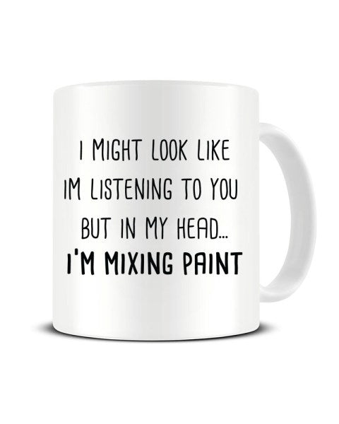 I Might Look Like I'm Listening - I'm Mixing Paint Ceramic Mug