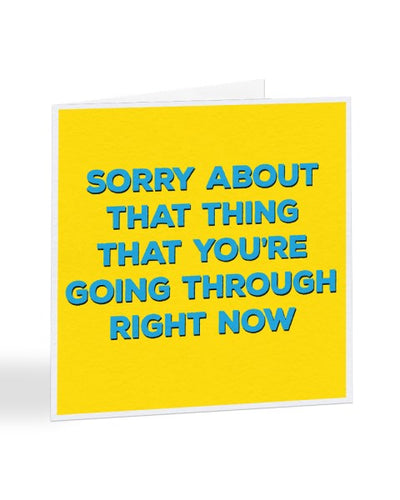 Sorry About That Thing That You're Going Through - Sorry Card Greeting