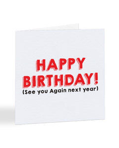 Happy Birthday (see you again next year) Birthday Greetings Card