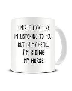 I Might Look Like I'm Listening - I'm Riding My Horse Ceramic Mug