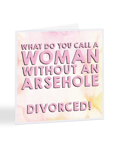 What Do You Call A Women Without An Arsehole - Divorce - Breakup Greetings Card