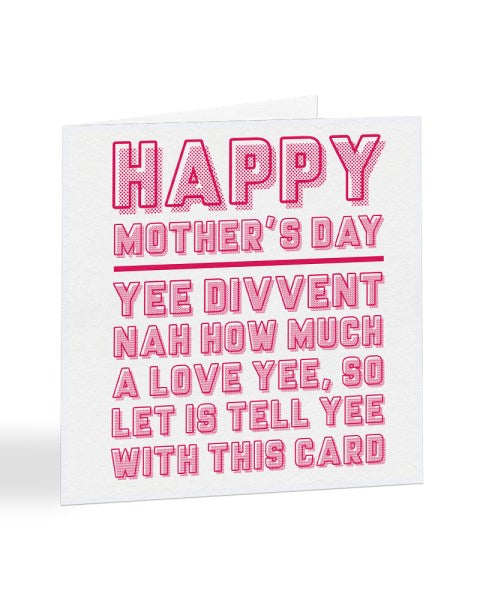 Yee Divvent Nah How Much I Love Yee - Geordie - Mother's Day Greetings Card