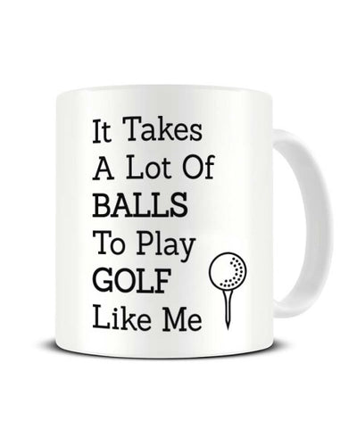 It Takes A Lot Of Balls To Play Golf Like Me - Funny Golfing Joke Ceramic Mug