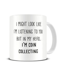 I Might Look Like I'm Listening - Coin Collecting Ceramic Mug