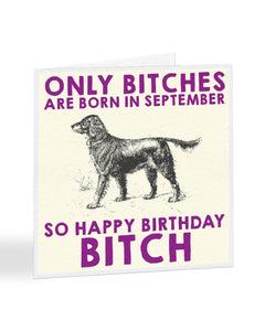 Only Bitches Are Born in September Birthday Greetings Card