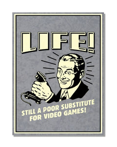 Life! Still A Poor Substitute For Video Games - Video Gaming Inspired Metal Sign