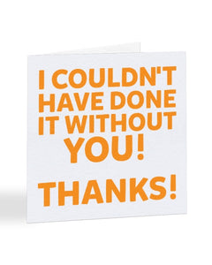I Couldn't Have Done It Without You Thanks! - Thank You Greetings Card
