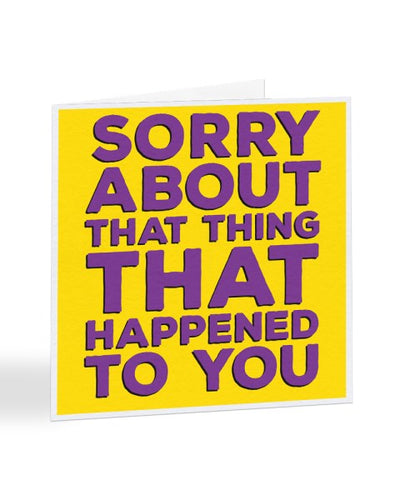 Sorry About That Thing That Happened To You  - Sorry Card Greeting