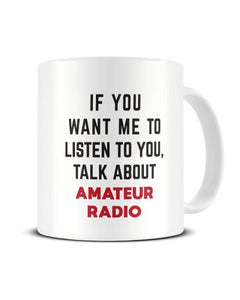 If You Want Me To Listen To You Talk About AMATEUR RADIO Funny Ceramic Mug