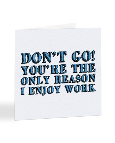 Don't Go You're The Only Reason I Enjoy Work - New Job Greetings Card