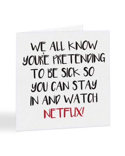 We All Know You're Pretending To Be Sick So You Can Watch Netflix Greetings Card