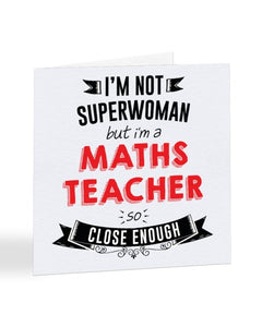 I'm Not Superwoman But I'm A MATHS TEACHER - Teacher Greetings Card