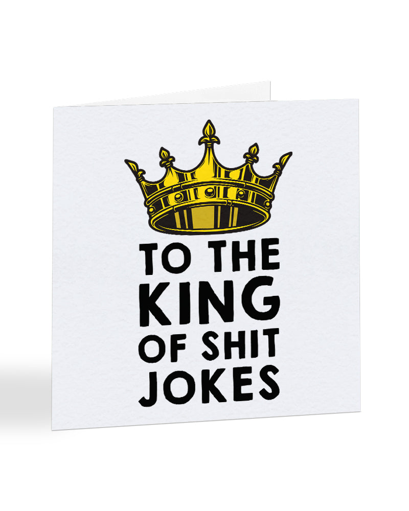 To The King Of Shit Jokes - Bad Dad Jokes - Father's Day Greetings Card
