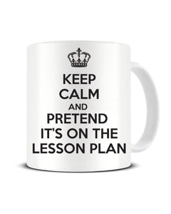 Keep Calm And Pretend It's On The Lesson Plan - Funny Teacher Ceramic Mug