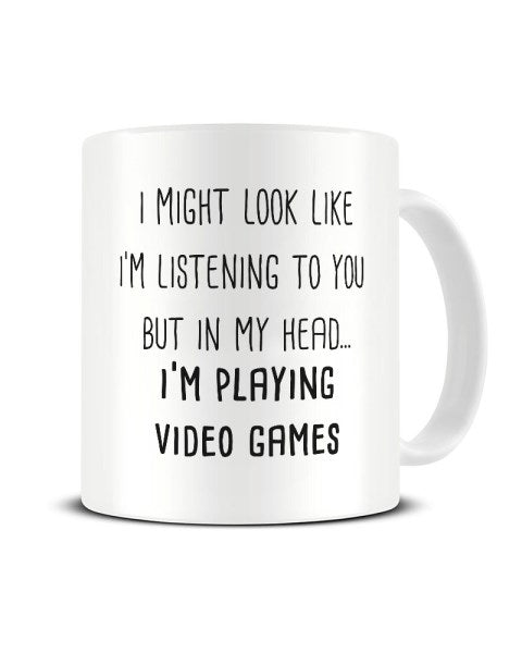 I Might Look Like I'm Listening - I'm Playing Video Games Ceramic Mug