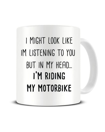 I Might Look Like I'm Listening - I'm Riding My Motorbike Ceramic Mug
