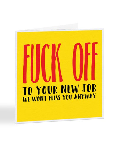 Fuck Off To Your New Job - We Won't Miss You Anyway Greetings Card