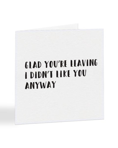 Glad You're Leaving - I Didn't Like You Anyway New Job Greetings Card
