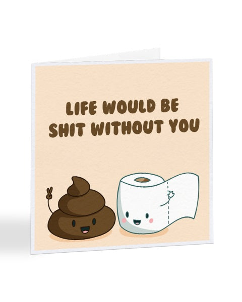 Life Would Be Shit Without You - Funny Anniversary - Valentines Greetings Card