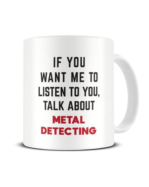 If You Want Me To Listen To You Talk About METAL DETECTING Funny Ceramic Mug