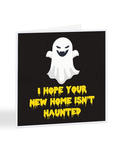 I hope Your New Home Isn't Haunted - Moving House Greetings Card