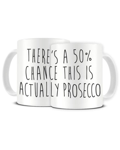 There's A 50% Chance This Is Actually PROSECCO - Funny Ceramic Mug