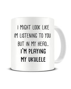 I Might Look Like I'm Listening - I'm Playing My Ukulele Ceramic Mug