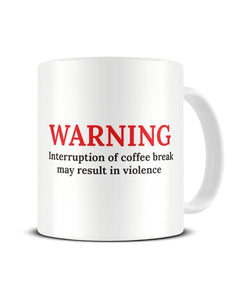 Warning Interruption Of Coffee Break May Result In Violence Funny Ceramic Mug