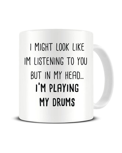 I Might Look Like I'm Listening - I'm Playing My Drums Ceramic Mug