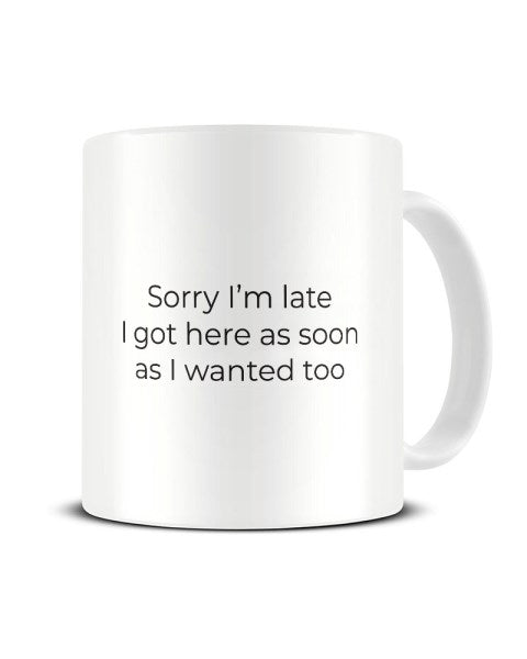 Sorry I'm Late I Got Here As Soon As I Wanted Too - Funny Office Ceramic Mug