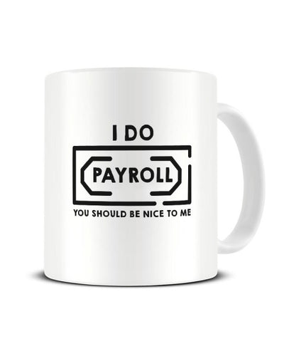 I Do Payroll You Should Be Nice To Me Funny Office Mug