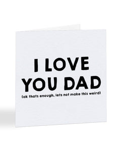 I Love You Dad (Ok That's Enough) - Father's Day Greetings Card