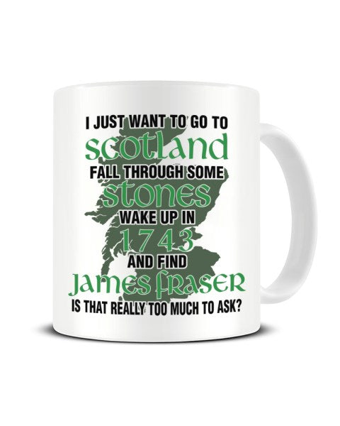I Just Want To Wake Up In 1743 And Find James Fraser - Outlander Ceramic Mug