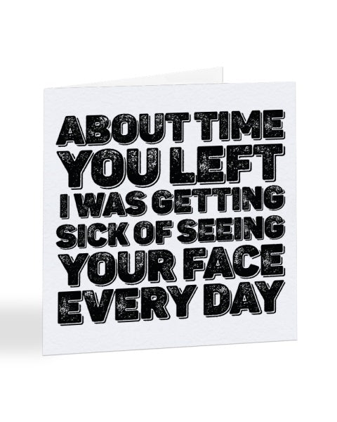 About Time You Left - Was Getting Sick Of Your Face - New Job Greetings Card