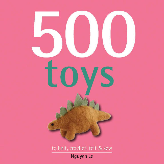 500 Toys To Knit, Crochet, Felt & Sew by Nguyen Le