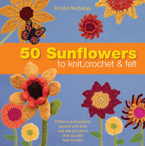 50 Sunflowers to Knit, Crochet and Felt by Kristin Nicholas