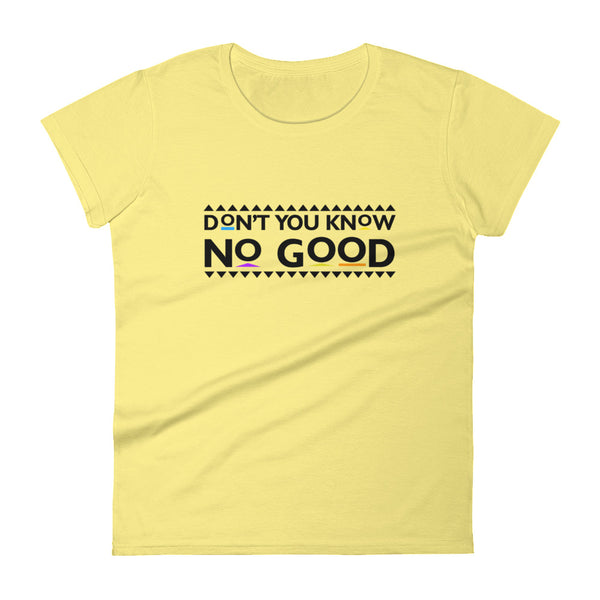 Don't You Know No Good Women's t-shirt