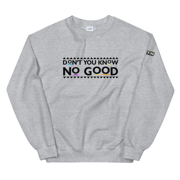 Don't You Know No Good Unisex Sweatshirt