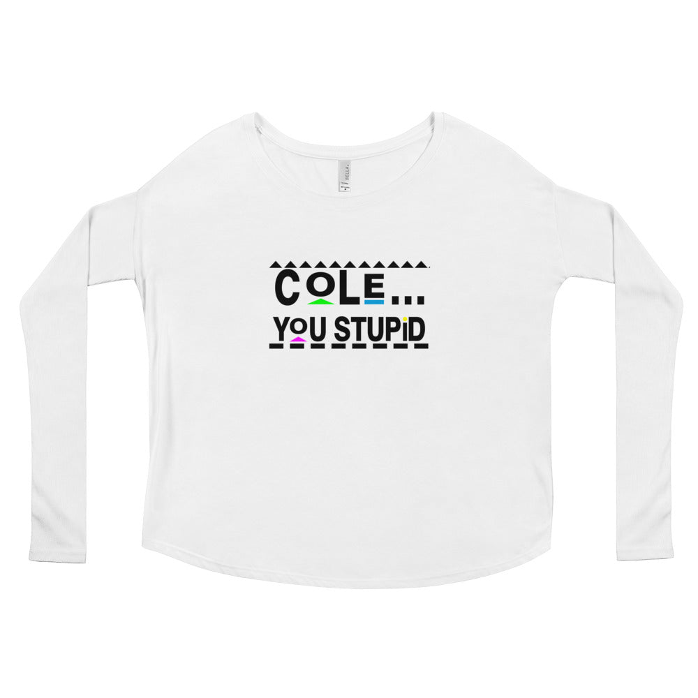 Cole, You Stupid Ladies' Long Sleeve Tee