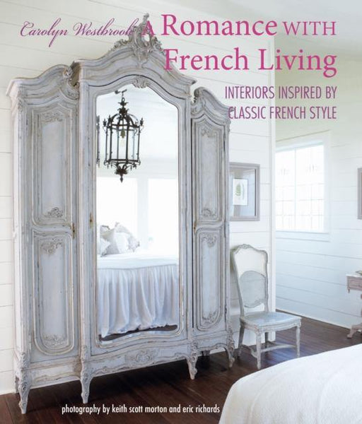 A Romance with French Living : Interiors Inspired by Classic French Style